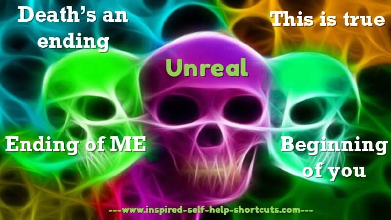 As certain self help authors teach, death is not the ending of your true self, it's simply the ending of this particular life experience!