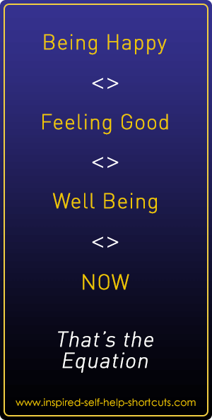 By being happy and feeling good in the now moment you will automatically be in the state of well being.