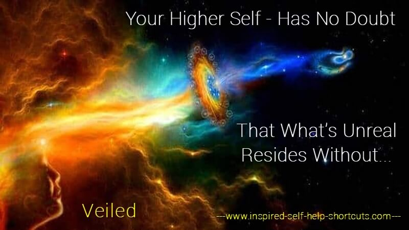 Your higher self does not doubt because it knows that all doubt is simply belief in the opposite of what's wanted.